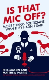 Is That Mic Off? - More Things Politicians Wish They Hadn't Said ebook by Phil Mason,Matthew Parris