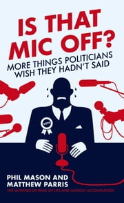 Is That Mic Off? - More Things Politicians Wish They Hadn't Said ebook by Phil Mason