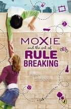 Moxie and the Art of Rule Breaking - A 14 Day Mystery ebook by Erin Dionne