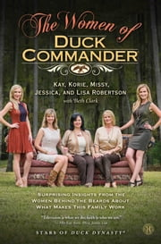 The Women of Duck Commander - Surprising Insights from the Women Behind the Beards About What Makes This Family Work ebook by Kay Robertson,Korie Robertson,Missy Robertson,Jessica Robertson,Lisa Robertson,Beth Clark