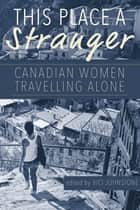 This Place a Stranger - Canadian Women Travelling Alone ebook by Vici Johnstone