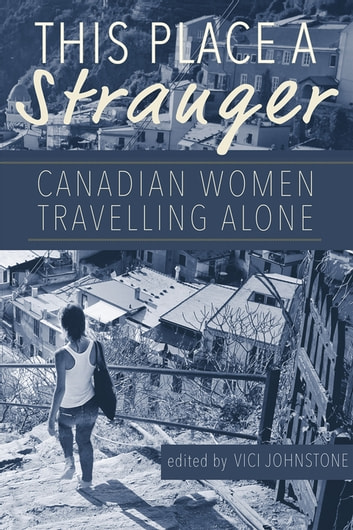 This Place a Stranger - Canadian Women Travelling Alone ebook by
