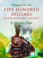 Five Hundred Dollars - Or, Jacob Marlowe's Secret ebook by Jr. Horatio Alger