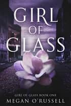 Girl of Glass - Girl of Glass, #1 ebook by Megan O'Russell