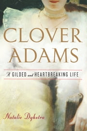 Clover Adams - A Gilded and Heartbreaking Life ebook by Natalie Dykstra