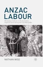Anzac Labour - Workplace Cultures in the Australian Imperial Force during the First World War ebook by Nathan Wise