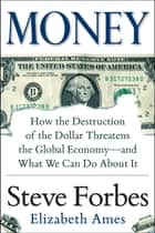 Money: How the Destruction of the Dollar Threatens the Global Economy – and What We Can Do About It - How the Destruction of the Dollar Threatens the Global Economy - and What We Can Do About It ebook by Steve Forbes, Elizabeth Ames