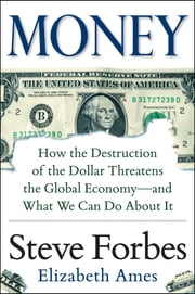 Money: How the Destruction of the Dollar Threatens the Global Economy – and What We Can Do About It - How the Destruction of the Dollar Threatens the Global Economy - and What We Can Do About It ebook by Steve Forbes,Elizabeth Ames