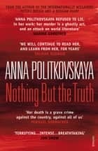 Nothing but the Truth - Selected Dispatches ebook by Anna Politkovskaya, Dr Arch Tait