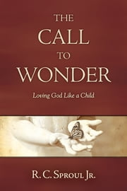 The Call to Wonder - Loving God Like a Child ebook by R. C. Sproul, Jr.