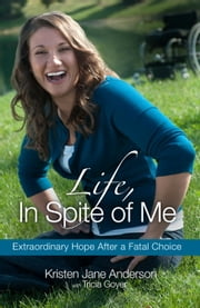Life, In Spite of Me - Extraordinary Hope After a Fatal Choice ebook by Kristen Jane Anderson, Tricia Goyer