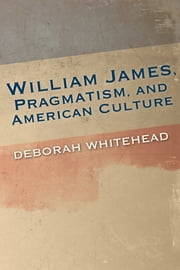 William James, Pragmatism, and American Culture ebook by Deborah Whitehead