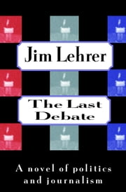 The Last Debate - A Novel of Politics and Journalism ebook by Jim Lehrer