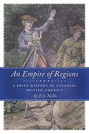 An Empire of Regions - A Brief History of Colonial British America ebook by Eric Nellis