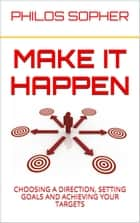 MAKE IT HAPPEN: How to Choose a Direction, Set Goals and Achieve Targets ebook by Philos Sopher