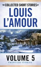 The Collected Short Stories of Louis L'Amour, Volume 5 - Frontier Stories 電子書籍 by Louis L'Amour