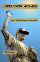 Undercover Mormon - A Spy in the House of the Gods ebook by Th. Metzger