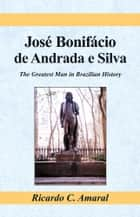 Jose Bonifacio de Andrada e Silva - The Greatest Man in Brazilian History ebook by Ricardo C. Amaral