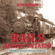 Rails Across Ontario - Exploring Ontario's Railway Heritage ebook by Ron Brown