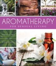 Aromatherapy for Sensual Living - Essential Oils for the Ecstatic Soul ebook by Elana Millman