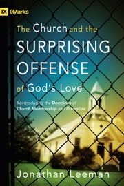 The Church and the Surprising Offense of God's Love (Foreword by Mark Dever) - Reintroducing the Doctrines of Church Membership and Discipline ebook by Mark Dever,Jonathan Leeman