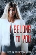 I Belong to You - Enslaved In Minnesota: Book 3 ebook by David Jewell