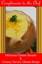 Delicious Cheese Breads and Creamy Savory Cheese Soups ebook by Compliments to the Chef