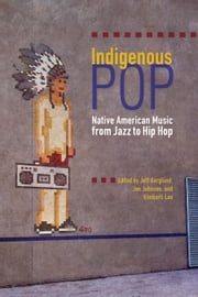 Indigenous Pop - Native American Music from Jazz to Hip Hop ebook by Jeff Berglund, Jan Johnson, Kimberli Lee