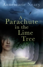 A Parachute in the Lime Tree - Love and Loss Between the Blitz and the Dublin Bombings ebook by Annemarie Neary