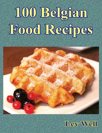 100 Belgian Food Recipes ebook by Lev Well