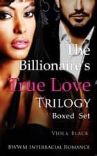 The Billionaire's True Love Trilogy Boxed Set ebook by Viola Black