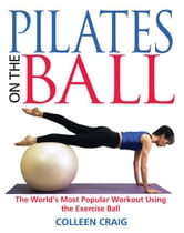 Pilates on the Ball - The World's Most Popular Workout Using the Exercise Ball ebook by Colleen Craig