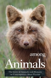 Among Animals - The Lives of Animals and Humans in Contemporary Short Fiction ebook by John Yunker,Diane Lefer,Jean Ryan
