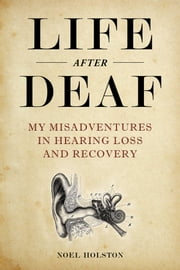 Life After Deaf - My Misadventures in Hearing Loss and Recovery ebook by Noel Holston, David Bianculli