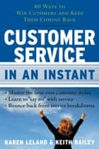 Customer Service In An Instant - 60 Ways to Win Customers and Keep Them Coming Back ebook by Keith Bailey, Karen Leland
