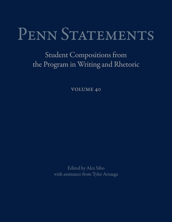 Penn Statements, Vol. 40 - Student Compositions from the Program in Writing and Rhetoric eBook by