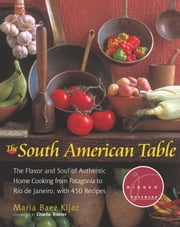 South American Table - The Flavor and Soul of Authentic Home Cooking from Patagonia to Rio de Janeiro, With 450 Recipes ebook by Maria B. Kijac