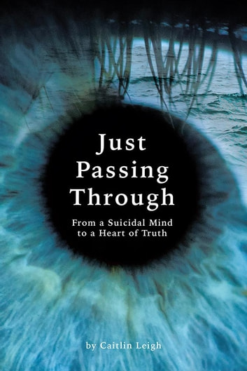 Just Passing Through - From a Suicidal Mind to a Heart of Truth ebook by Caitlin Leigh