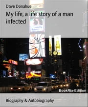 My life, a life story of a man infected ebook by Dave Donahue