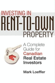 Investing in Rent-to-Own Property: A Complete Guide for Canadian Real Estate Investors ebook by Loeffler, Mark