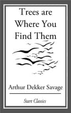 Trees are Where You Find Them ebook by Arthur Dekker Savage