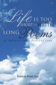 Life Is Too Short To Write Long Poems - A Twenty Year Perspective ebook by Patricia Pettit Hill