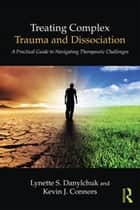 Treating Complex Trauma and Dissociation - A Practical Guide to Navigating Therapeutic Challenges ebook by Lynette S. Danylchuk, Kevin J. Connors