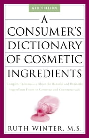 A Consumer's Dictionary of Cosmetic Ingredients - Complete Information About the Harmful and Desirable Ingredients in Cosmetics and Cosmeceuticals ebook by Ruth Winter