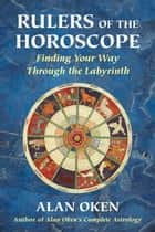 Rulers of the Horoscope: Finding Your Way Through the Labyrinth ebook by Oken, Alan
