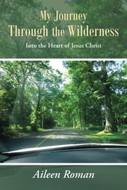 My Journey Through the Wilderness - Into the Heart of Jesus Christ ebook by Aileen Roman