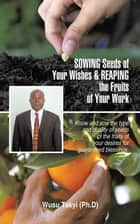 Sowing Seeds of Your Wishes & Reaping the Fruits of Your Work - Know and Sow the Type and Quality of Seeds of the Fruits of Your Desires for Guaranteed Blessings. ebook by Wusu Takyi
