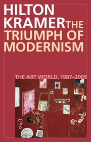 The Triumph of Modernism - The Art World, 1987–2005 ebook by Hilton Kramer