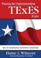 Passing the Superintendent TExES Exam - Keys to Certification and District Leadership ebook by Elaine L. Wilmore