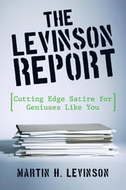 The Levinson Report - Cutting Edge Satire for Geniuses Like You ebook by Martin H. Levinson